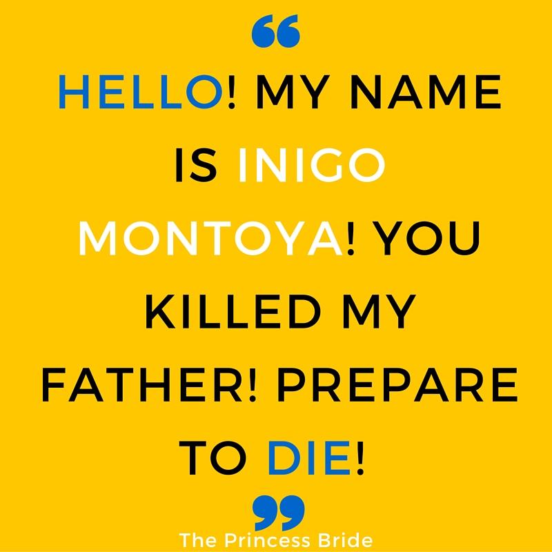 HELLO! MY NAME IS INIGO MONTOYA! YOU KILLED MY FATHER! PREPARE TO DIE!
